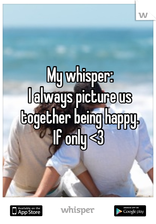 My whisper: I always picture us together being happy. If only <3