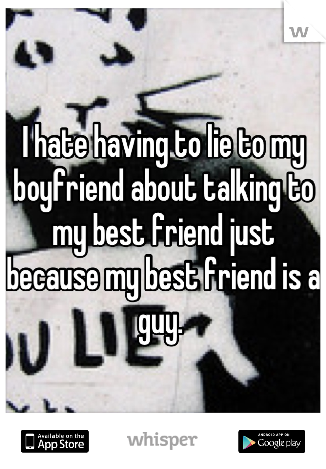I hate having to lie to my boyfriend about talking to my best friend just because my best friend is a guy.