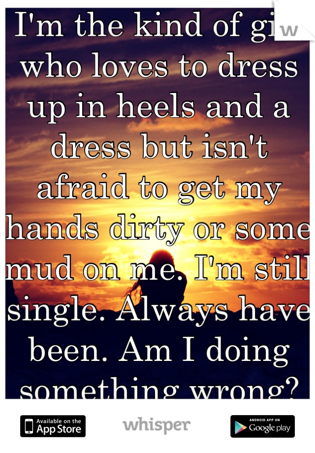 I'm the kind of girl who loves to dress up in heels and a dress but isn't afraid to get my hands dirty or some mud on me. I'm still single. Always have been. Am I doing something wrong? It's who I am.