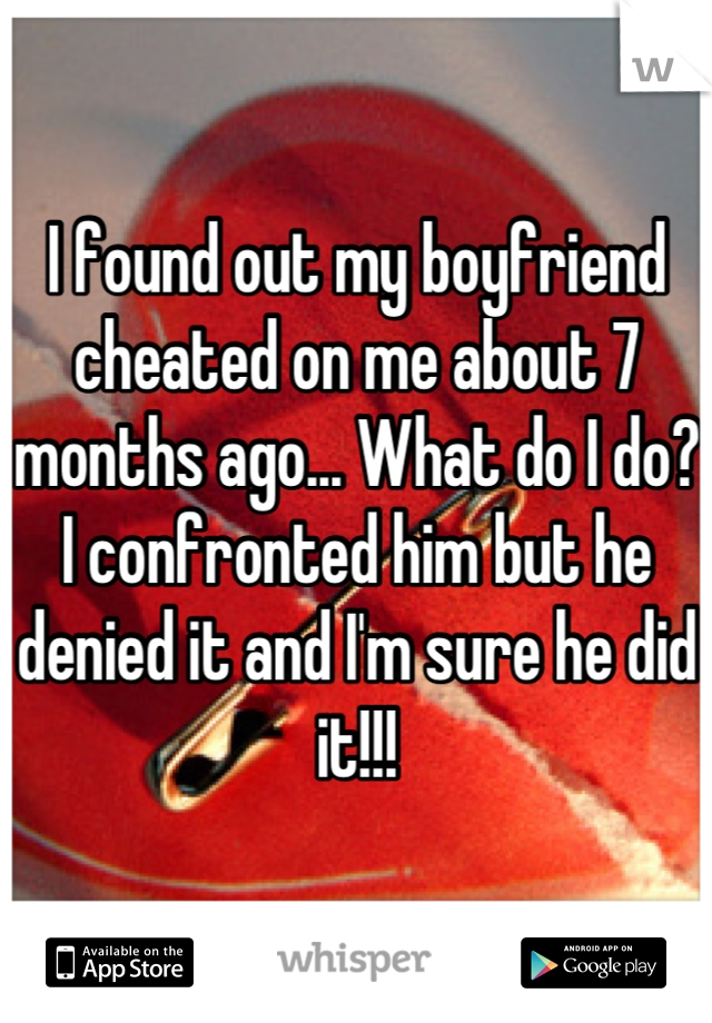 I found out my boyfriend cheated on me about 7 months ago... What do I do? I confronted him but he denied it and I'm sure he did it!!!