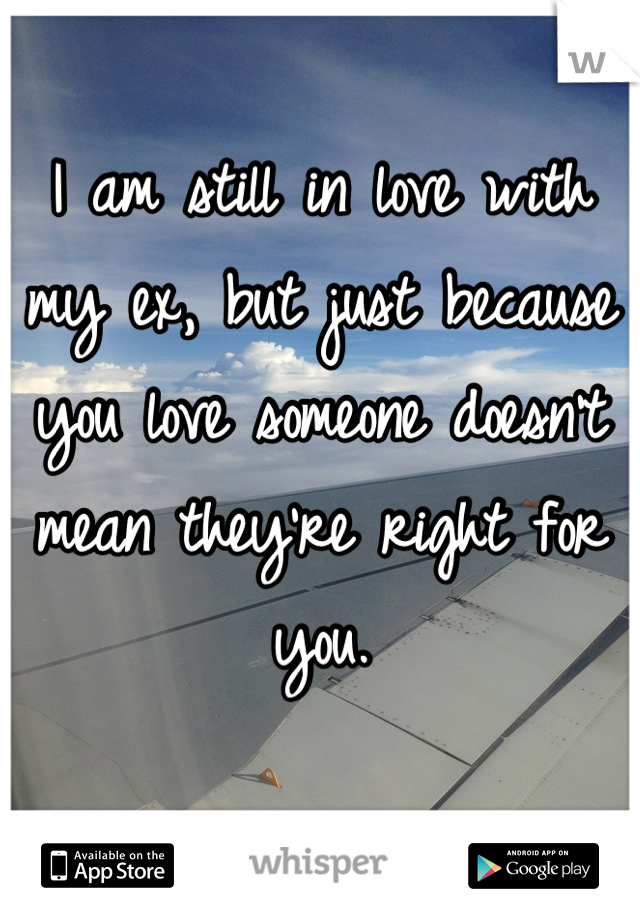 I am still in love with my ex, but just because you love someone doesn't mean they're right for you.