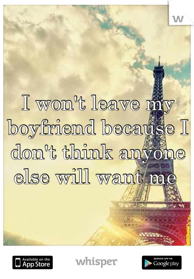 I won't leave my boyfriend because I don't think anyone else will want me