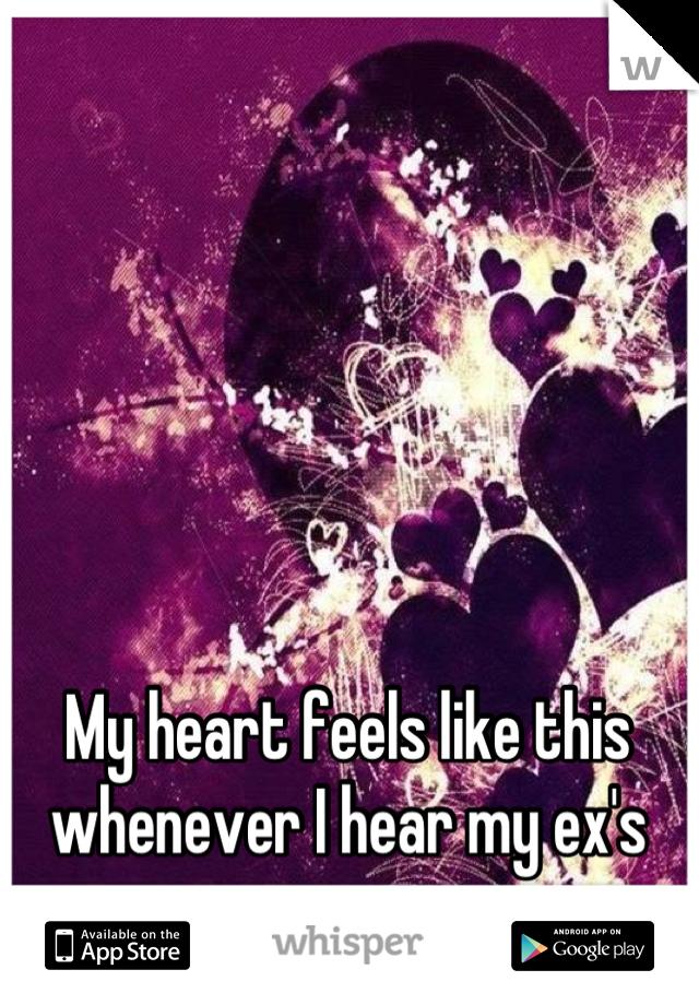 My heart feels like this whenever I hear my ex's name