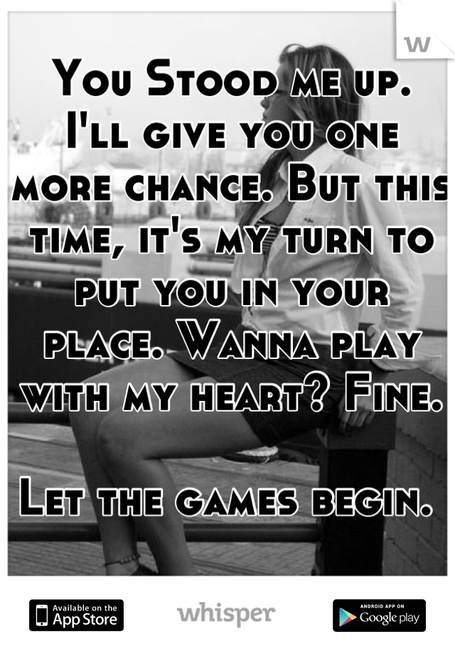 You Stood me up.  I'll give you one more chance. But this time, it's my turn to put you in your place. Wanna play with my heart? Fine.   Let the games begin.