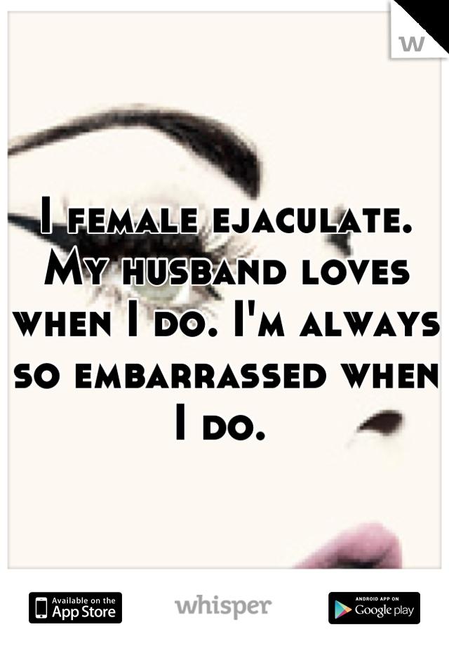 I female ejaculate. My husband loves when I do. I'm always so embarrassed when I do.
