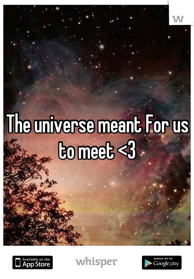 The universe meant For us to meet <3