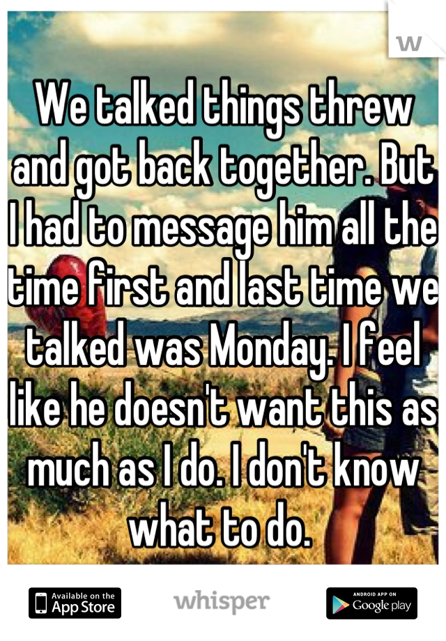 We talked things threw and got back together. But I had to message him all the time first and last time we talked was Monday. I feel like he doesn't want this as much as I do. I don't know what to do.