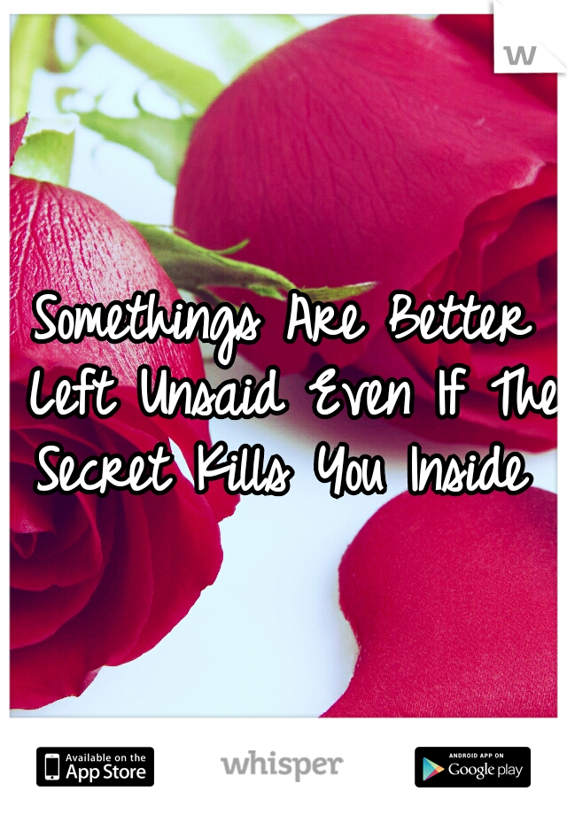 Somethings Are Better Left Unsaid Even If The Secret Kills You Inside