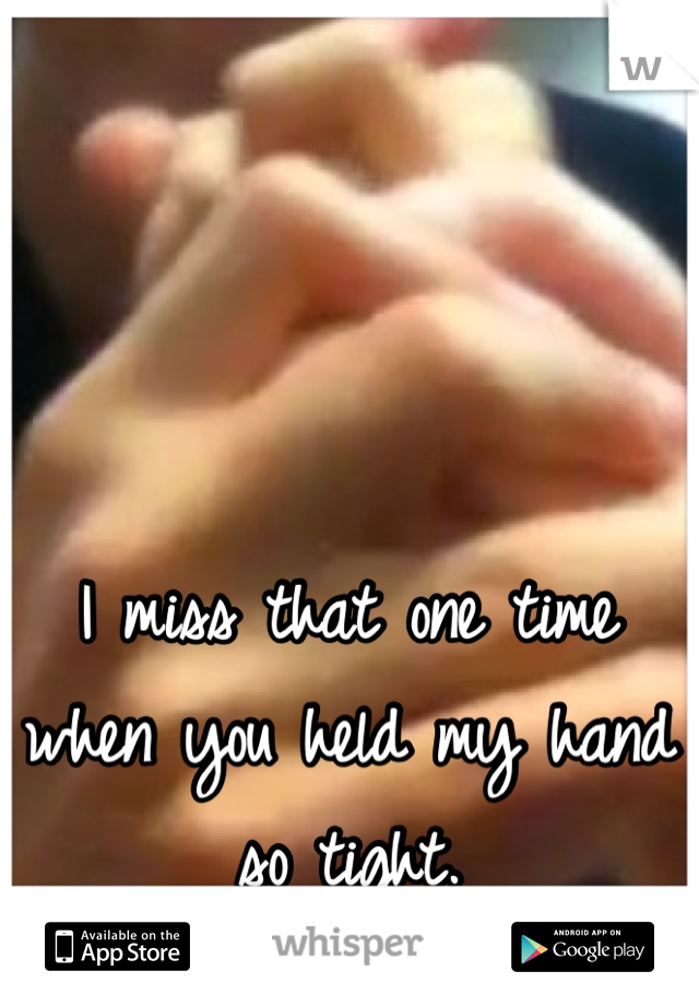 I miss that one time when you held my hand so tight.