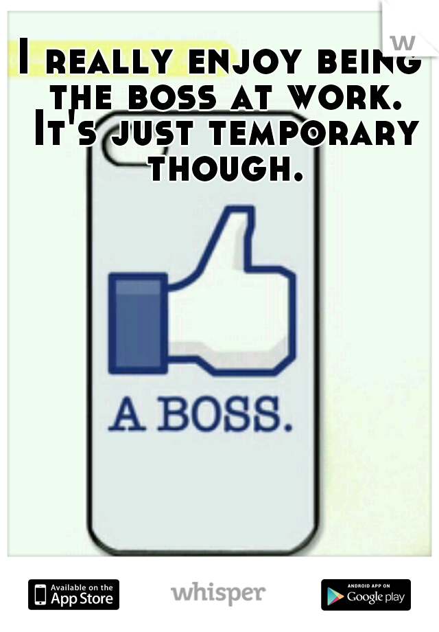 I really enjoy being the boss at work. It's just temporary though.