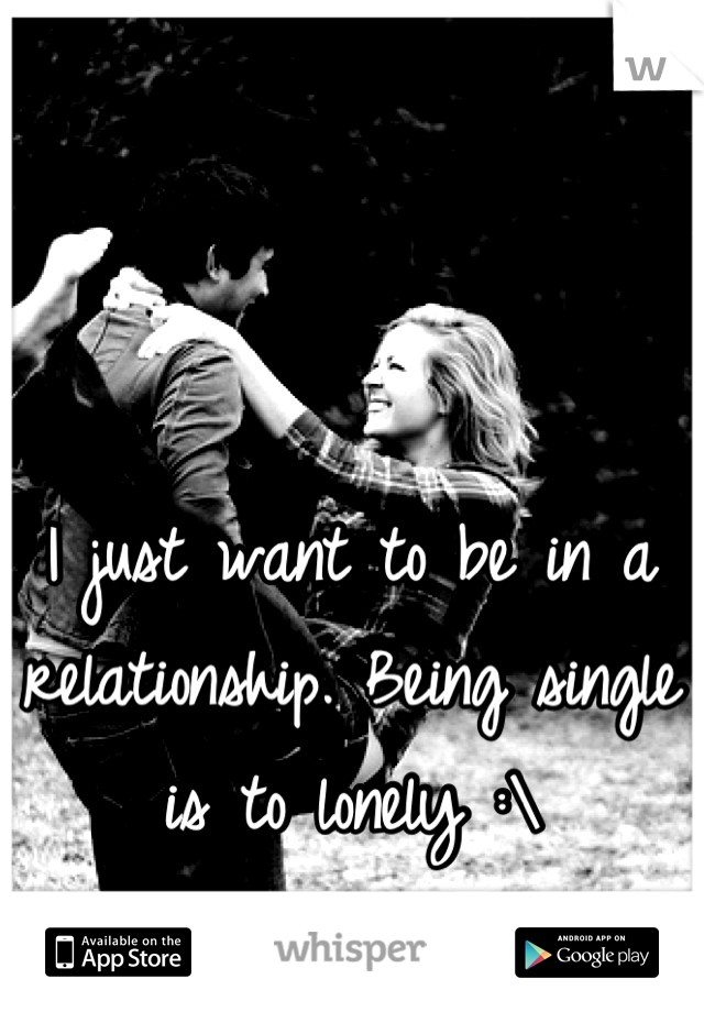I just want to be in a relationship. Being single is to lonely :\