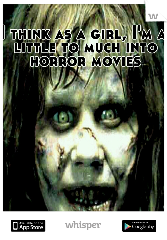 I think as a girl, I'm a little to much into horror movies
