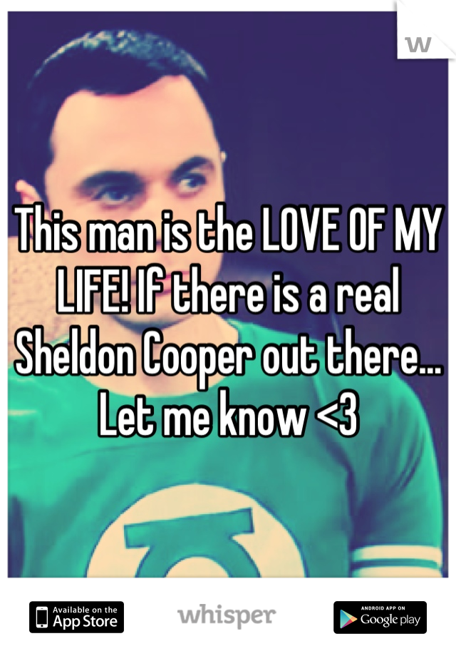 This man is the LOVE OF MY LIFE! If there is a real Sheldon Cooper out there... Let me know <3