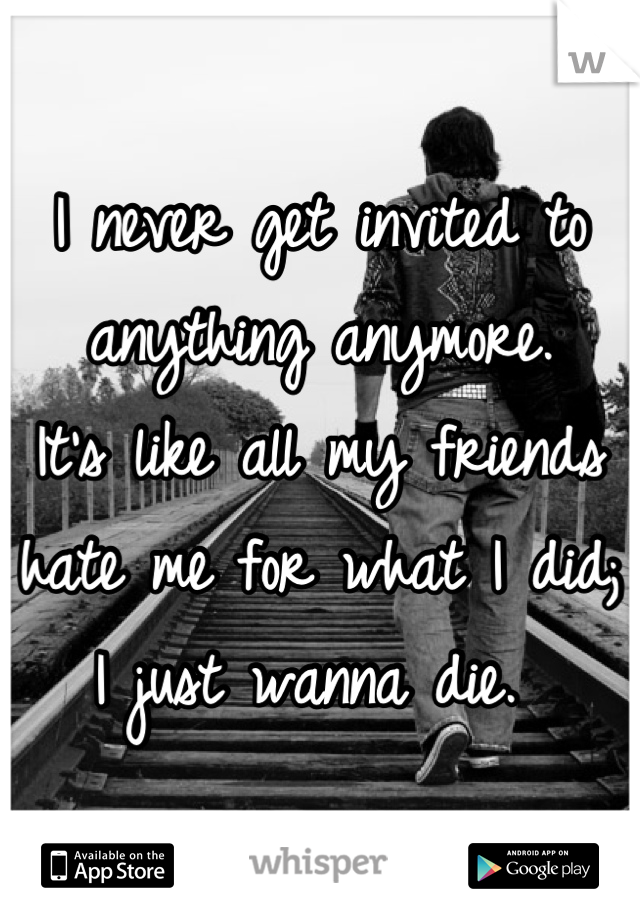 I never get invited to anything anymore.  It's like all my friends hate me for what I did; I just wanna die.