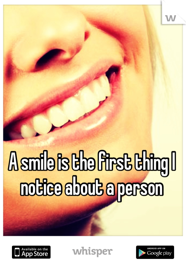 A smile is the first thing I notice about a person