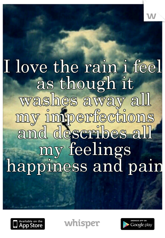 I love the rain i feel as though it washes away all my imperfections and describes all my feelings happiness and pain.