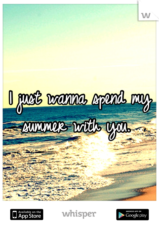 I just wanna spend my summer with you.