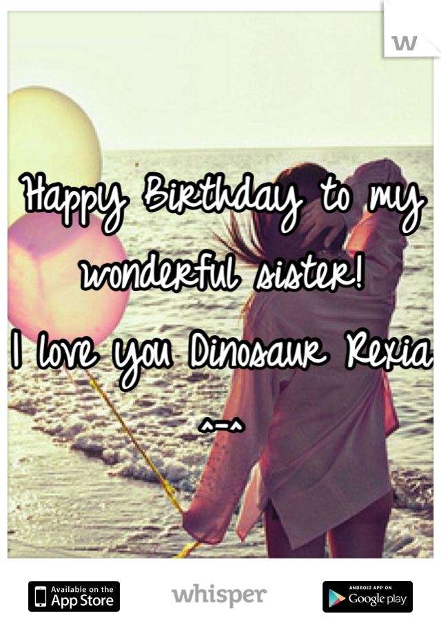 Happy Birthday to my  wonderful sister!  I love you Dinosaur Rexia ^-^