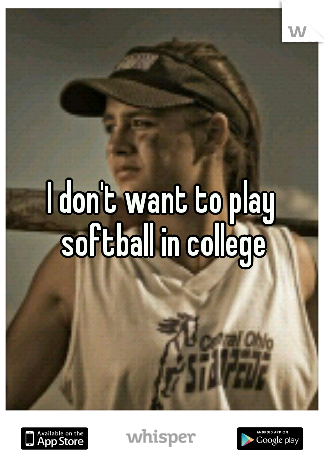 I don't want to play softball in college