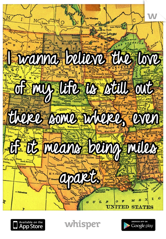 I wanna believe the love of my life is still out there some where, even if it means being miles apart.