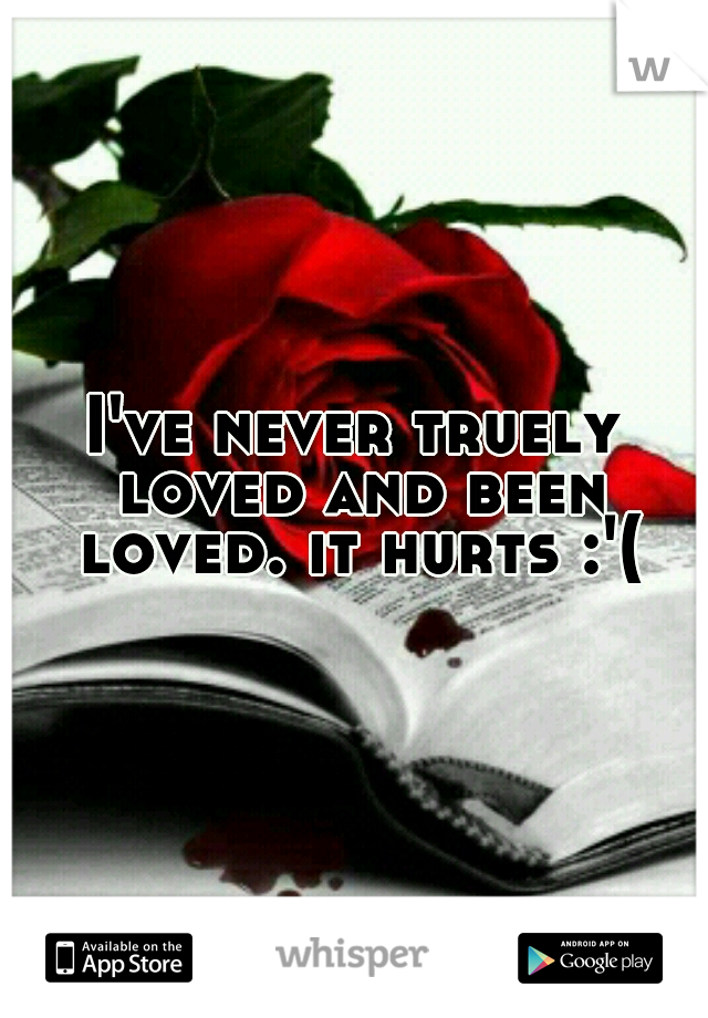 I've never truely loved and been loved. it hurts :'(