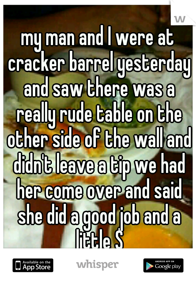 my man and I were at cracker barrel yesterday and saw there was a really rude table on the other side of the wall and didn't leave a tip we had her come over and said she did a good job and a little $