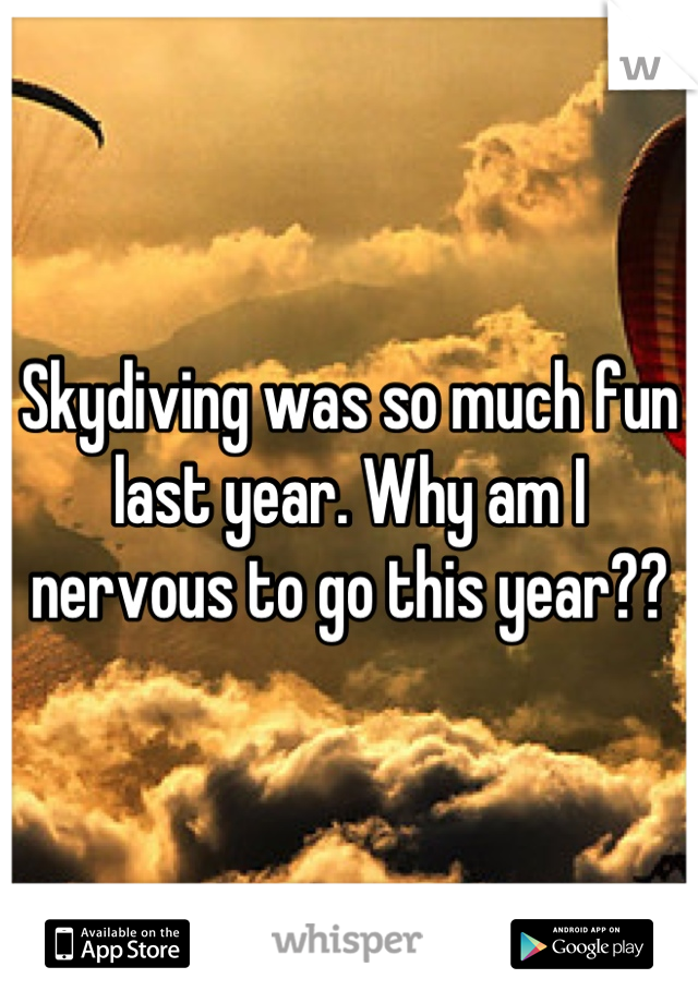 Skydiving was so much fun last year. Why am I nervous to go this year??