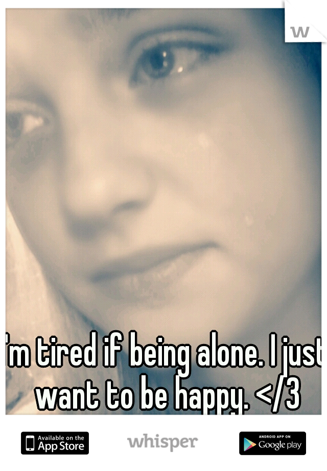 I'm tired if being alone. I just want to be happy. </3