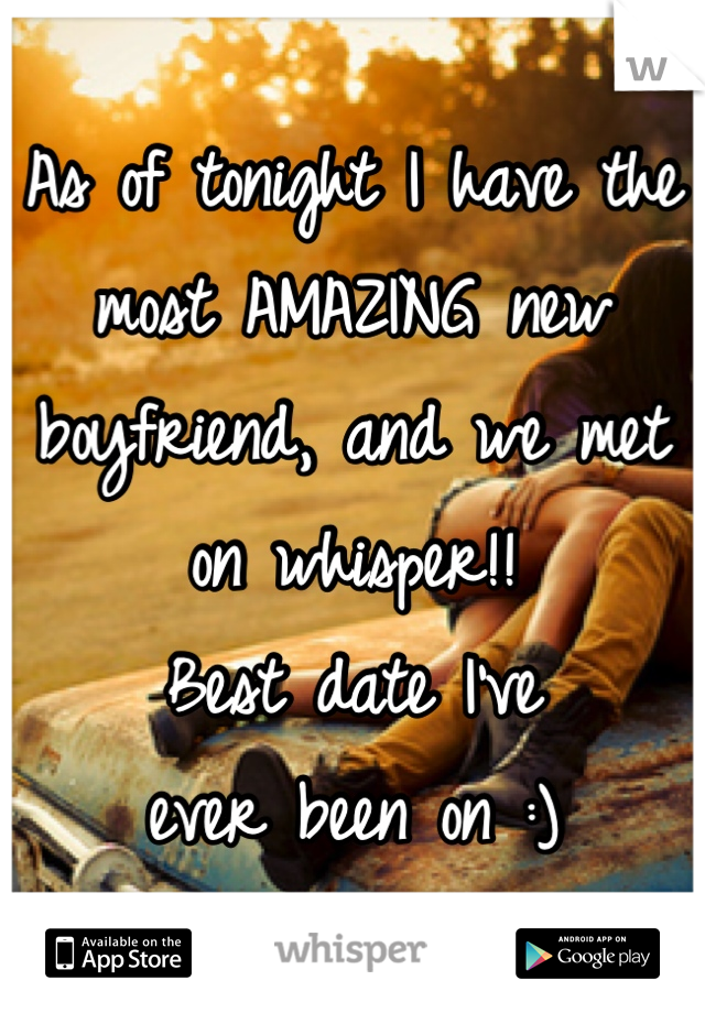 As of tonight I have the most AMAZING new boyfriend, and we met on whisper!!   Best date I've  ever been on :)