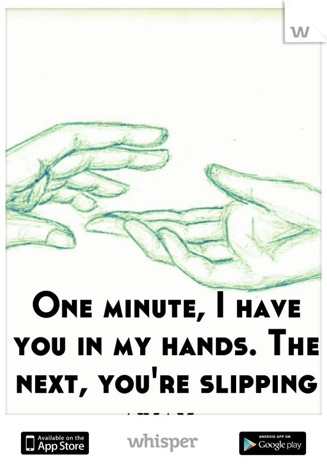 One minute, I have you in my hands. The next, you're slipping away.