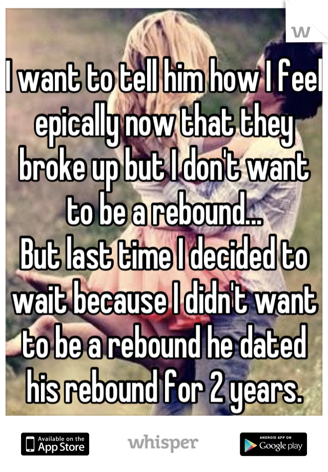 I want to tell him how I feel epically now that they broke up but I don't want to be a rebound... But last time I decided to wait because I didn't want to be a rebound he dated his rebound for 2 years.