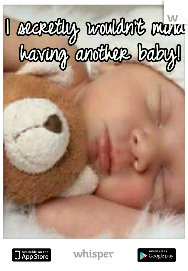 I secretly wouldn't mind having another baby!