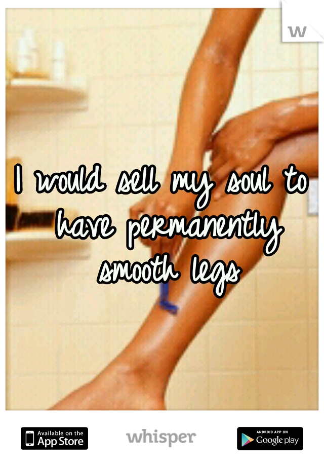 I would sell my soul to have permanently smooth legs