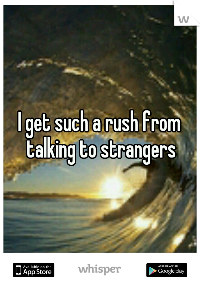 I get such a rush from talking to strangers