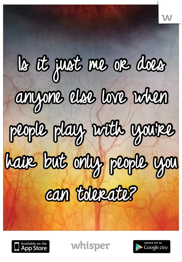 Is it just me or does anyone else love when people play with you're hair but only people you can tolerate?