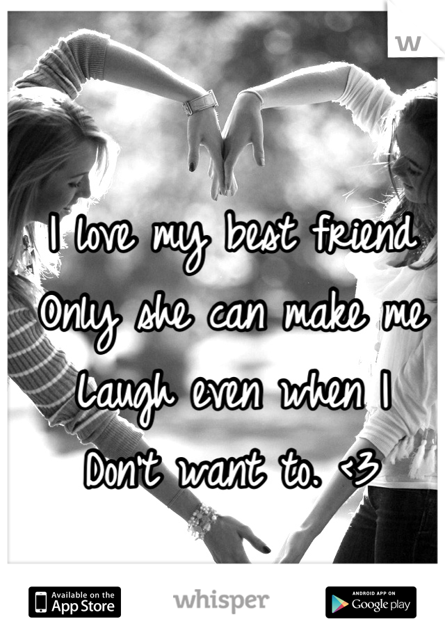 I love my best friend Only she can make me Laugh even when I  Don't want to. <3