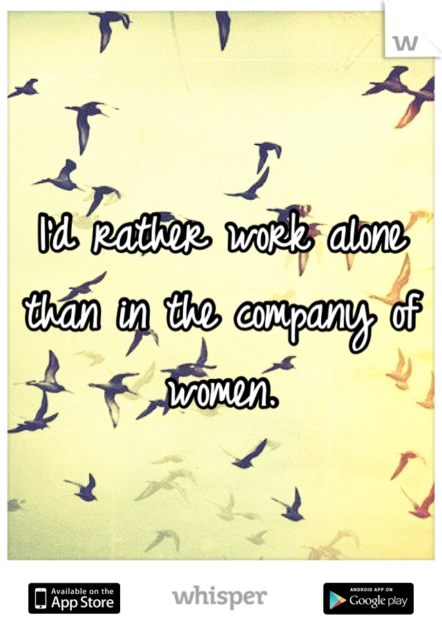 I'd rather work alone than in the company of women.