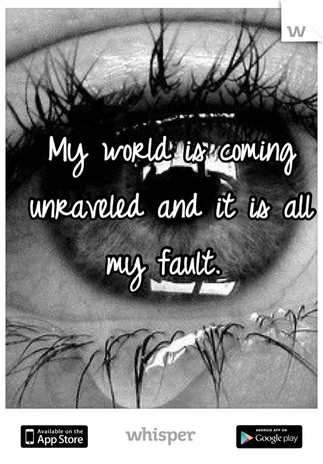 My world is coming unraveled and it is all my fault.