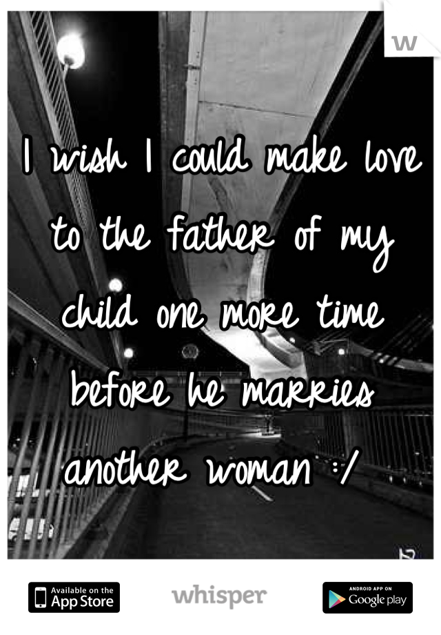 I wish I could make love to the father of my child one more time before he marries another woman :/