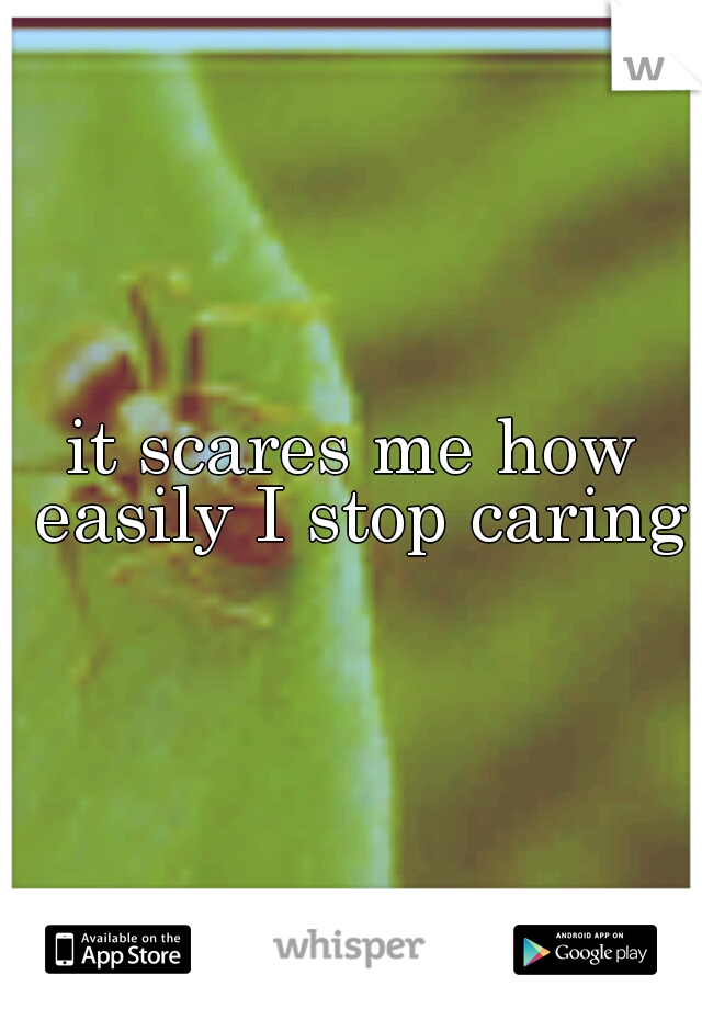 it scares me how easily I stop caring
