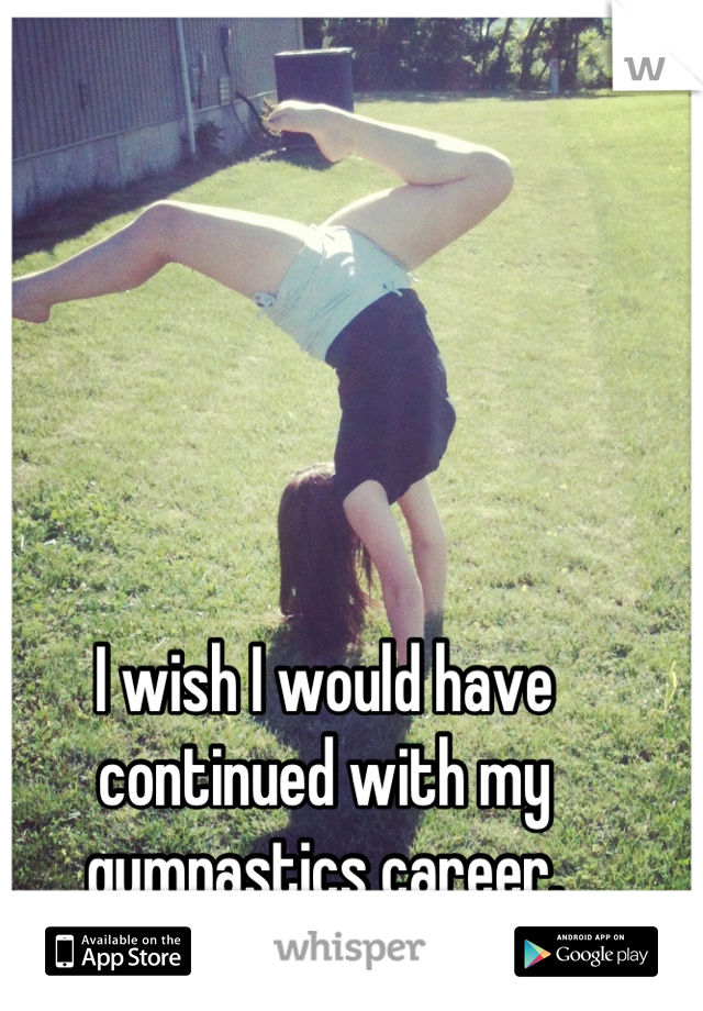 I wish I would have continued with my gymnastics career.
