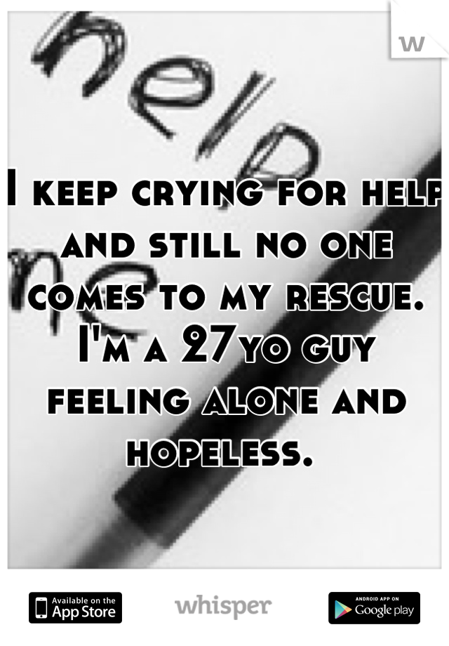 I keep crying for help and still no one comes to my rescue. I'm a 27yo guy feeling alone and hopeless.