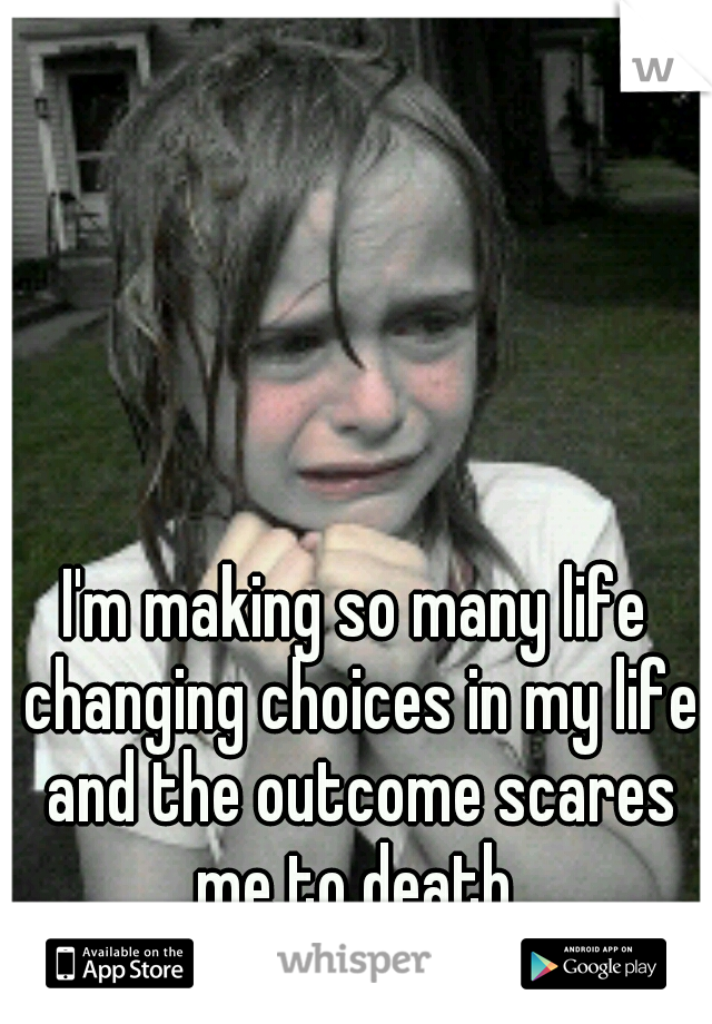 I'm making so many life changing choices in my life and the outcome scares me to death