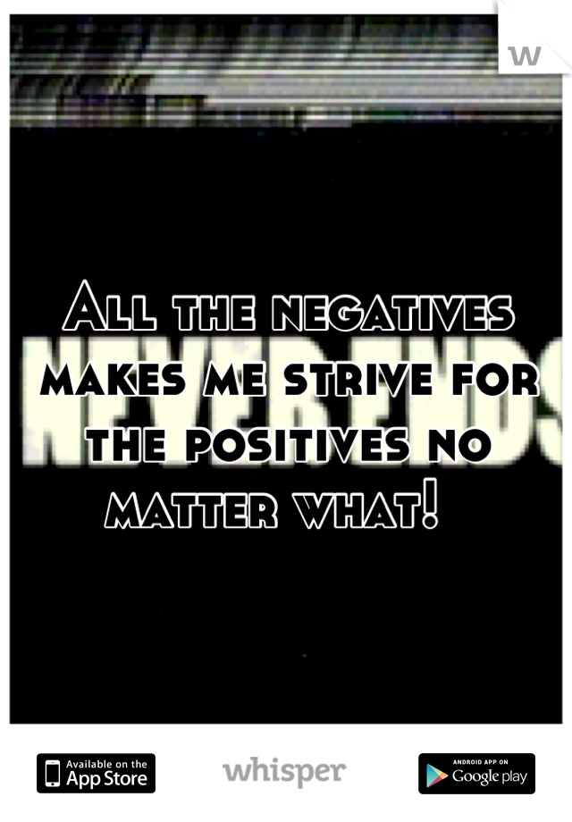 All the negatives makes me strive for the positives no matter what!
