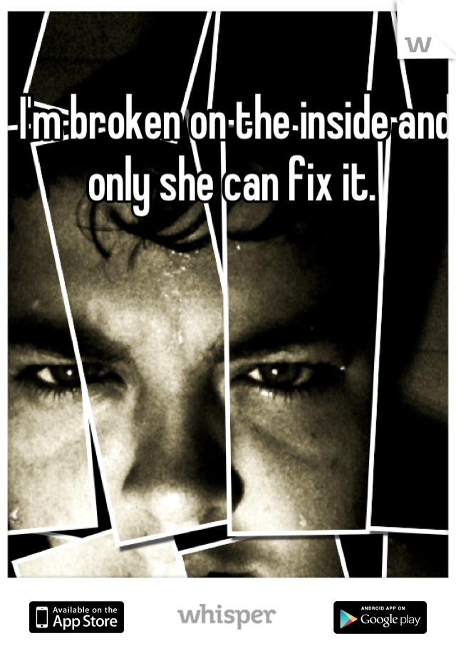 I'm broken on the inside and only she can fix it.