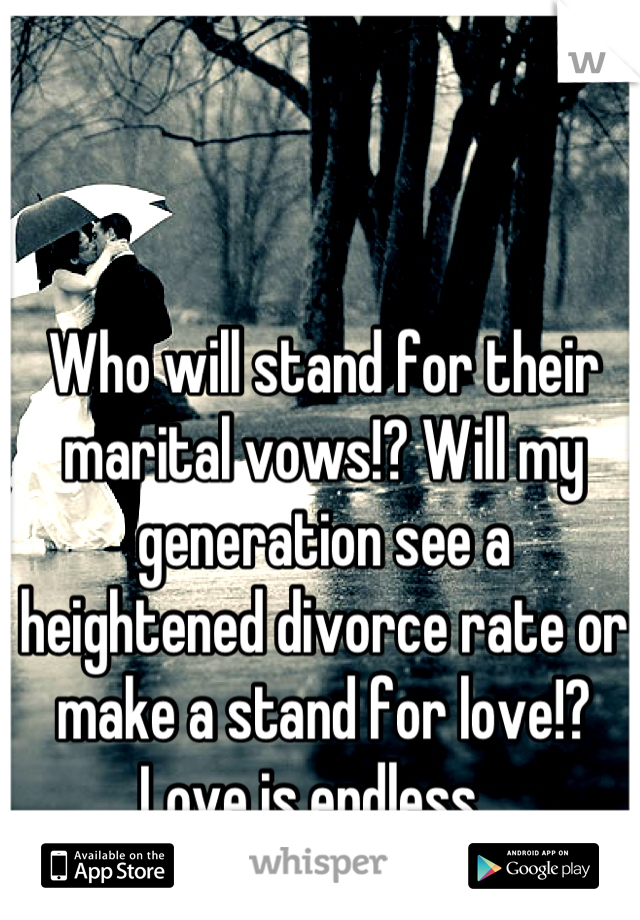 Who will stand for their marital vows!? Will my generation see a heightened divorce rate or make a stand for love!? Love is endless...