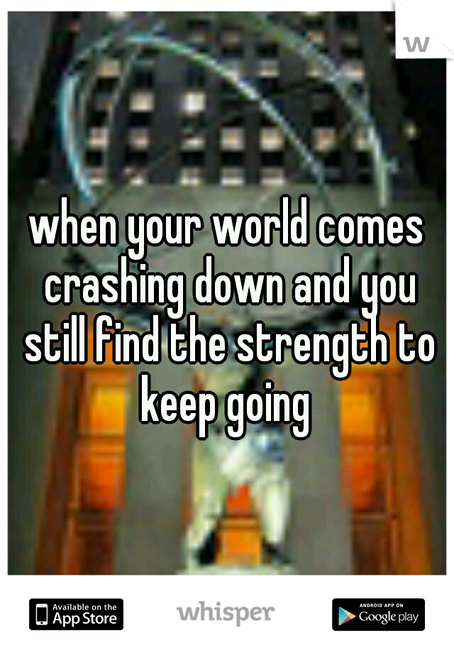 when your world comes crashing down and you still find the strength to keep going