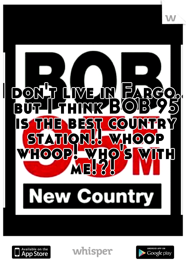 I don't live in Fargo.. but I think BOB 95 is the best country station!! whoop whoop! who's with me!?!
