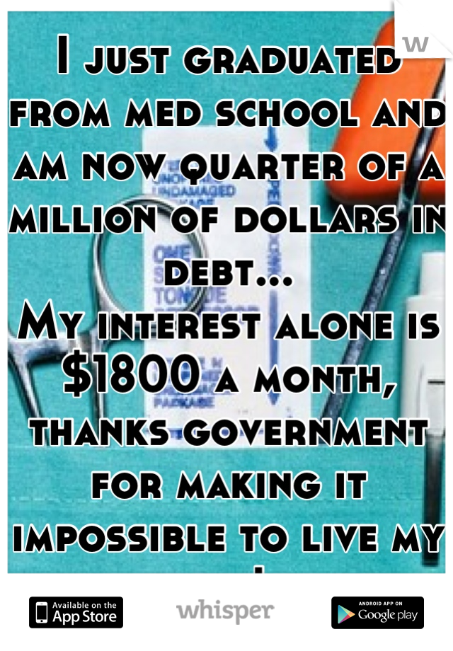 I just graduated from med school and am now quarter of a million of dollars in debt... My interest alone is $1800 a month, thanks government for making it impossible to live my life!
