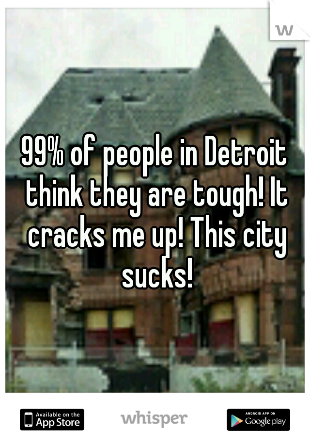 99% of people in Detroit think they are tough! It cracks me up! This city sucks!